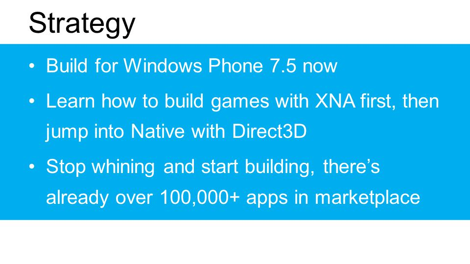 Strategy Build for Windows Phone 7.5 now Learn how to build games with XNA first, then jump into Native with Direct3D Stop whining and start building, theres already over 100,000+ apps in marketplace