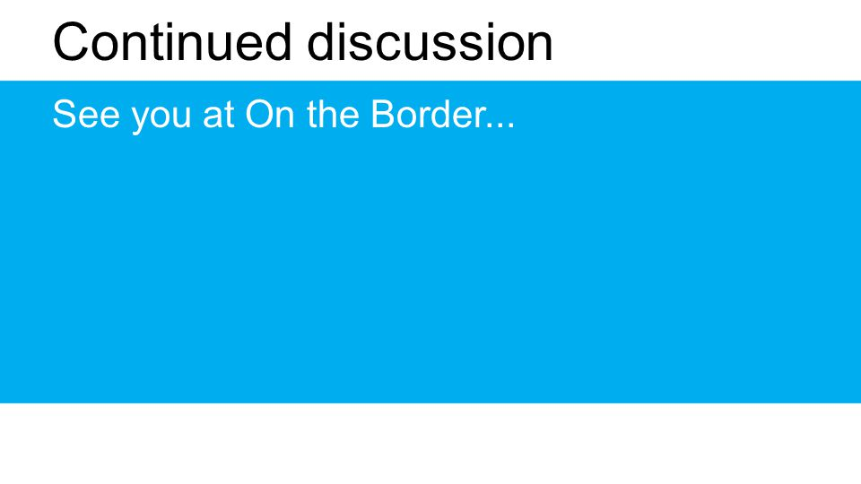 Continued discussion See you at On the Border...