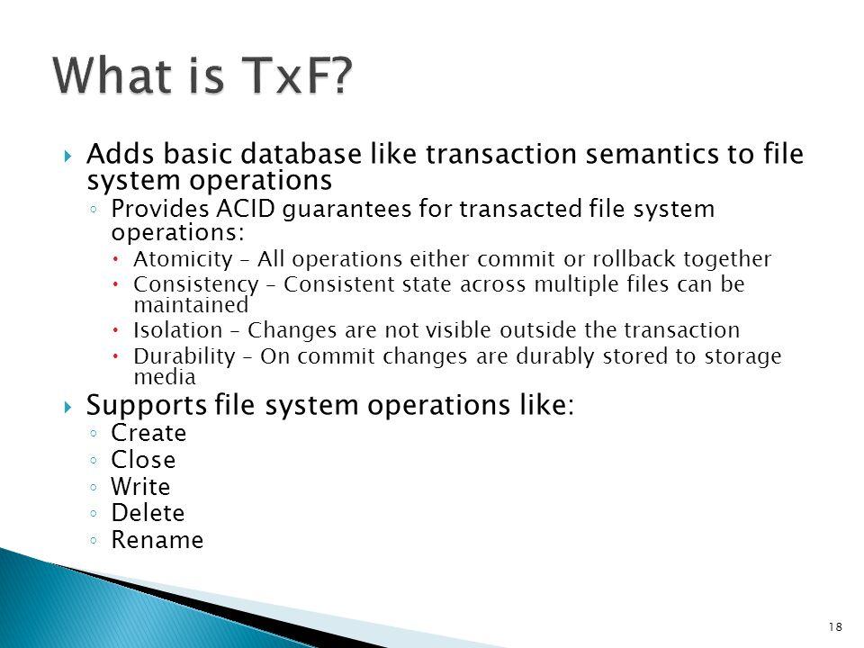 Adds basic database like transaction semantics to file system operations Provides ACID guarantees for transacted file system operations: Atomicity – A