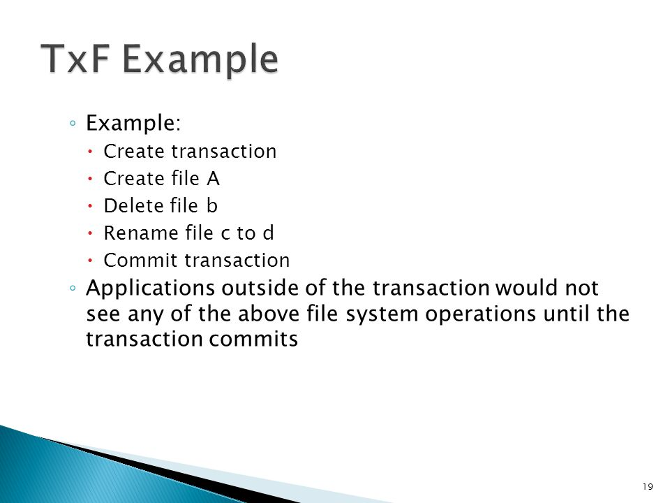 Example: Create transaction Create file A Delete file b Rename file c to d Commit transaction Applications outside of the transaction would not see an