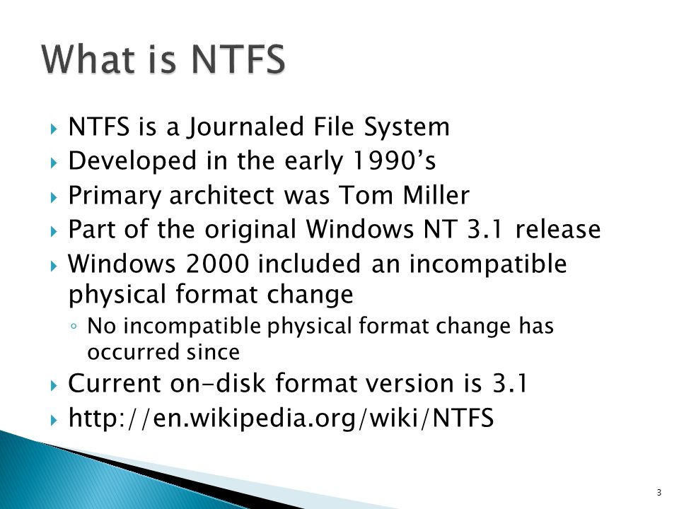 NTFS is a Journaled File System Developed in the early 1990s Primary architect was Tom Miller Part of the original Windows NT 3.1 release Windows 2000