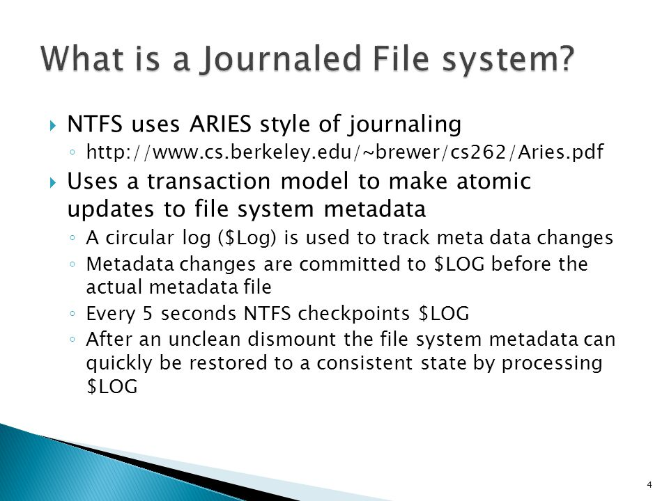 NTFS uses ARIES style of journaling http://www.cs.berkeley.edu/~brewer/cs262/Aries.pdf Uses a transaction model to make atomic updates to file system