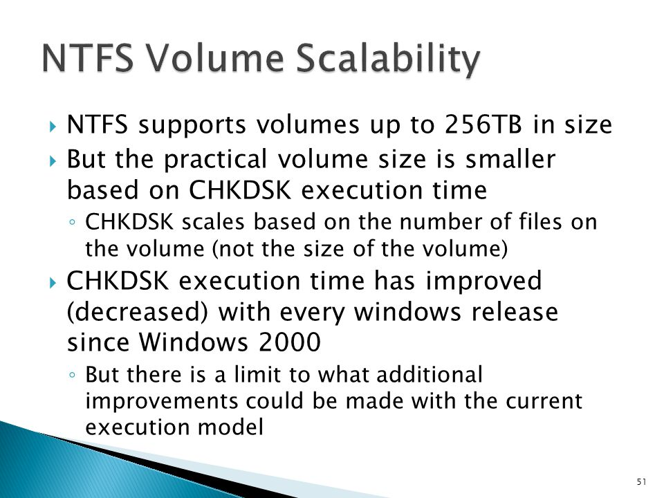 NTFS supports volumes up to 256TB in size But the practical volume size is smaller based on CHKDSK execution time CHKDSK scales based on the number of