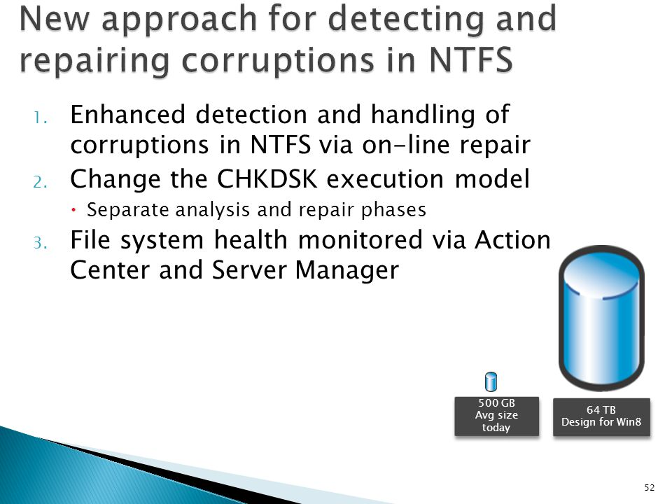 1. Enhanced detection and handling of corruptions in NTFS via on-line repair 2. Change the CHKDSK execution model Separate analysis and repair phases