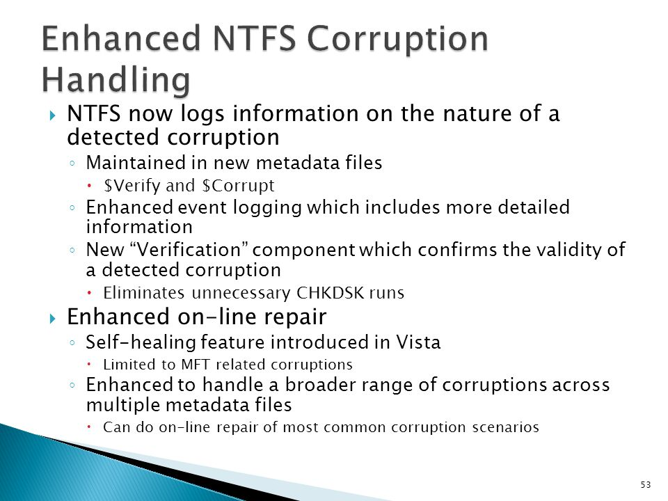 NTFS now logs information on the nature of a detected corruption Maintained in new metadata files $Verify and $Corrupt Enhanced event logging which in