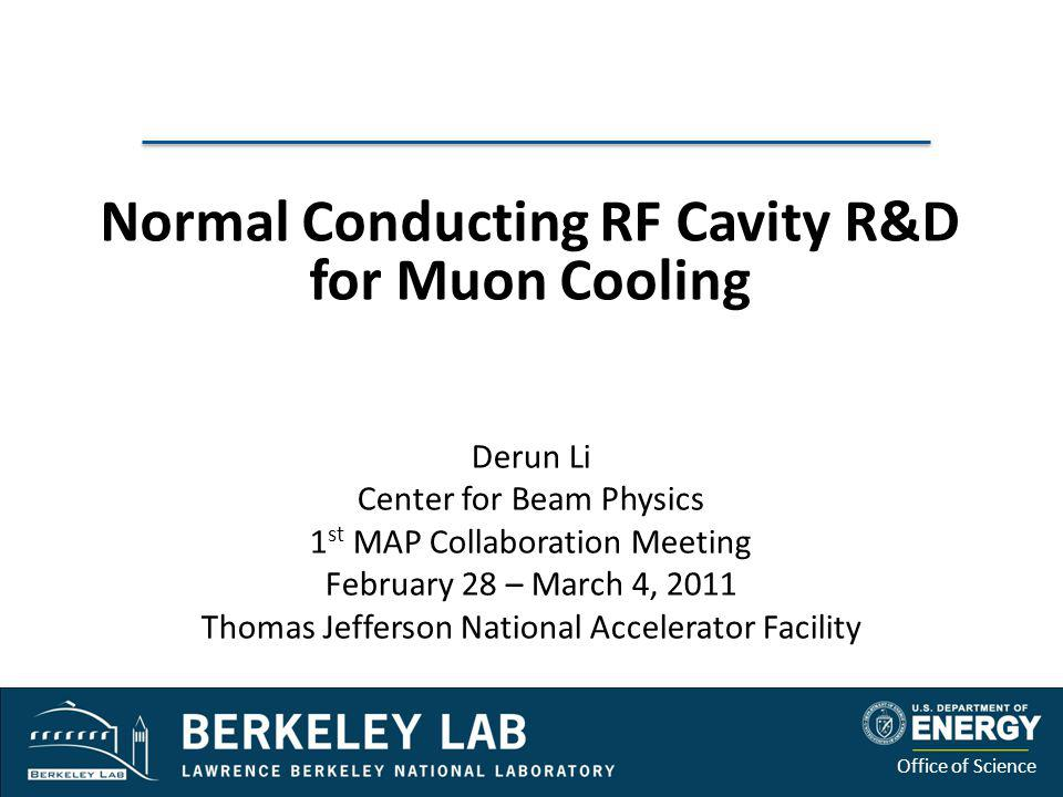 Office of Science Outline Technical accomplishments – Normal conducting RF cavities R&D and technology development of RF cavity for muon beams – 805 MHz and 201 MHz cavities – Beryllium windows, etc.