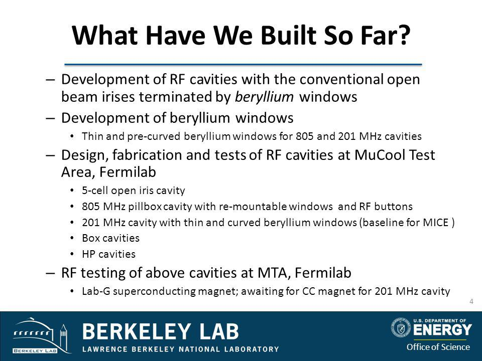 Office of Science What Have We Built So Far? – Development of RF cavities with the conventional open beam irises terminated by beryllium windows – Dev