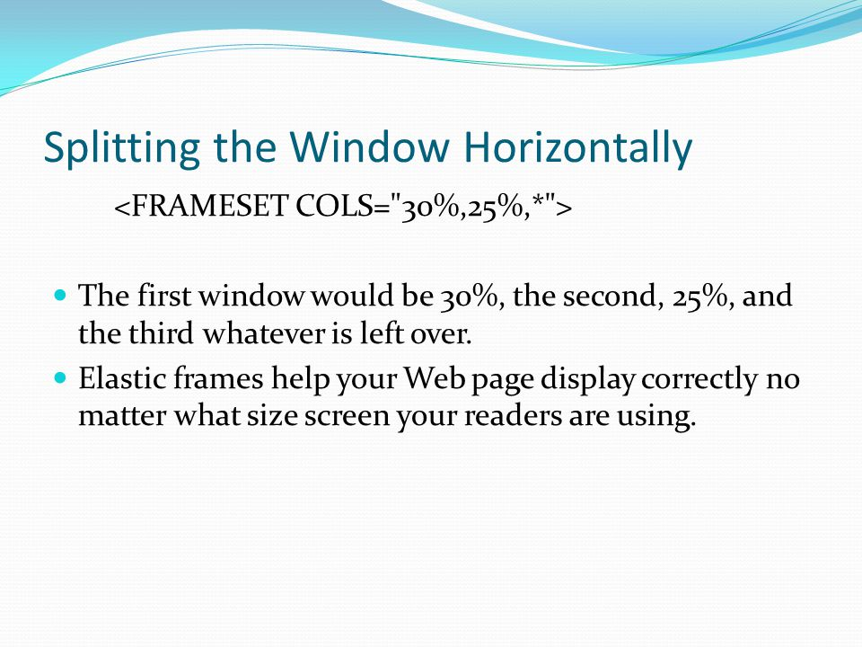 Splitting the Window Horizontally The first window would be 30%, the second, 25%, and the third whatever is left over. Elastic frames help your Web pa
