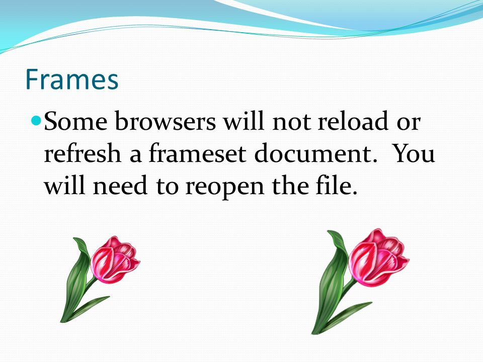 Frames Some browsers will not reload or refresh a frameset document.