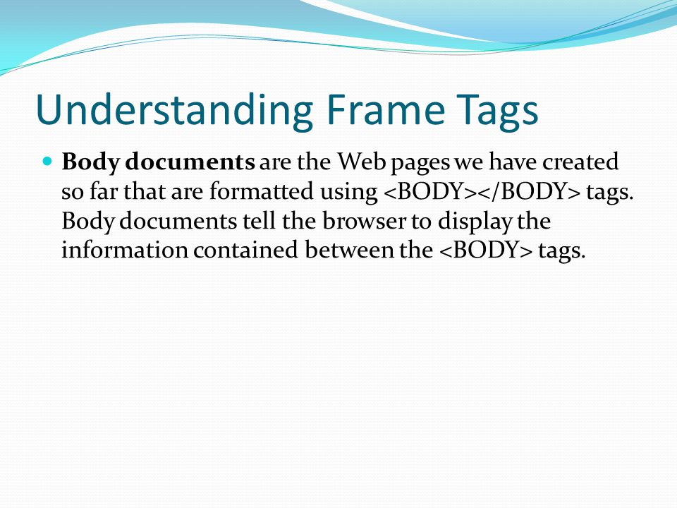 Understanding Frame Tags Body documents are the Web pages we have created so far that are formatted using tags. Body documents tell the browser to dis