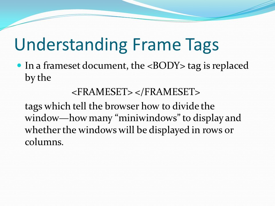 Understanding Frame Tags In a frameset document, the tag is replaced by the tags which tell the browser how to divide the windowhow many miniwindows t
