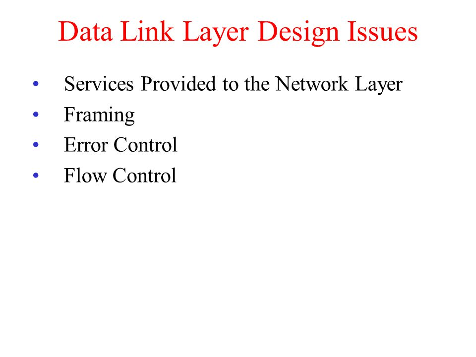 Data Link Layer Design Issues Services Provided to the Network Layer Framing Error Control Flow Control