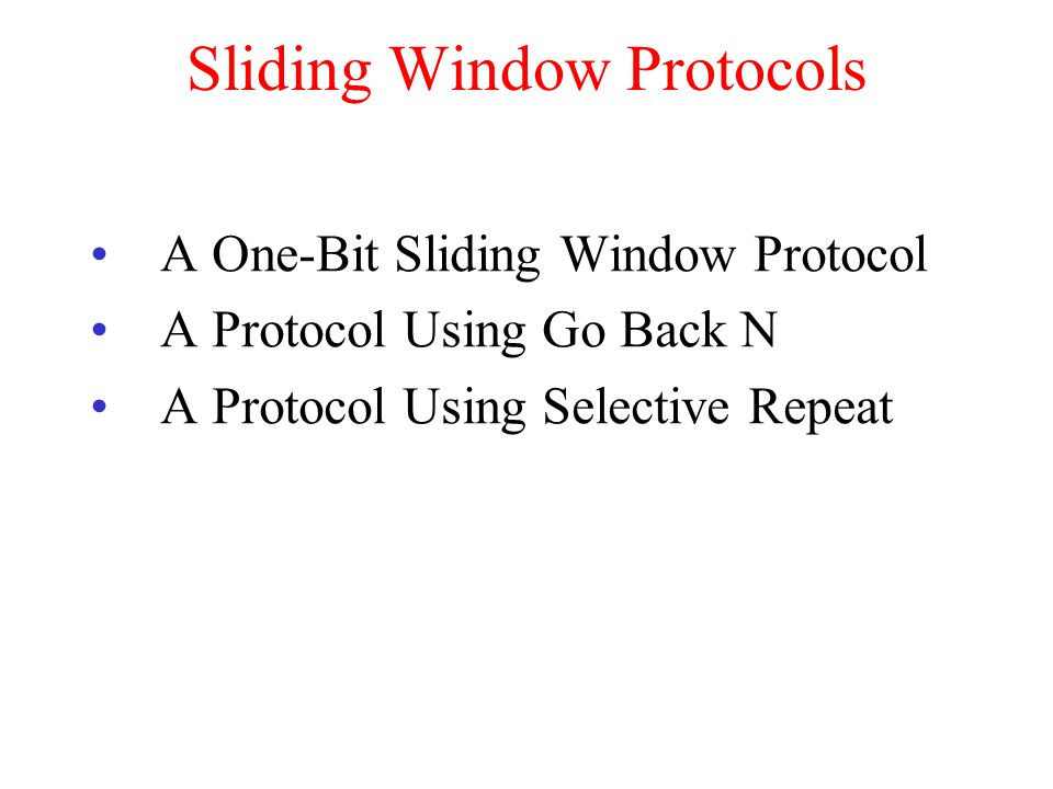 Sliding Window Protocols A One-Bit Sliding Window Protocol A Protocol Using Go Back N A Protocol Using Selective Repeat