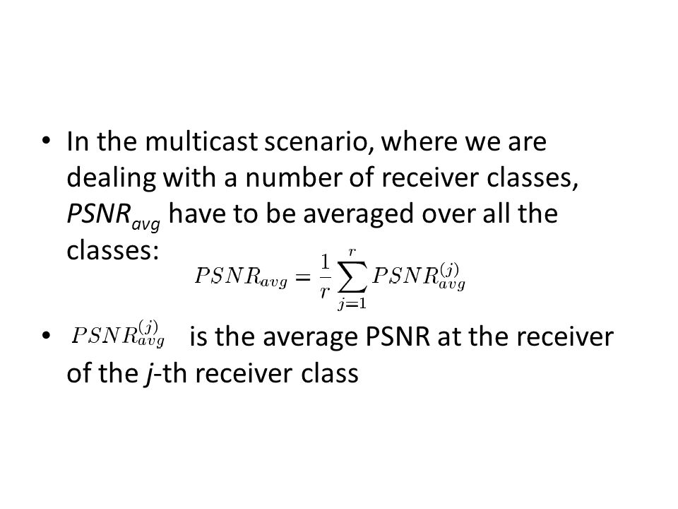 In the multicast scenario, where we are dealing with a number of receiver classes, PSNR avg have to be averaged over all the classes: is the average PSNR at the receiver of the j-th receiver class