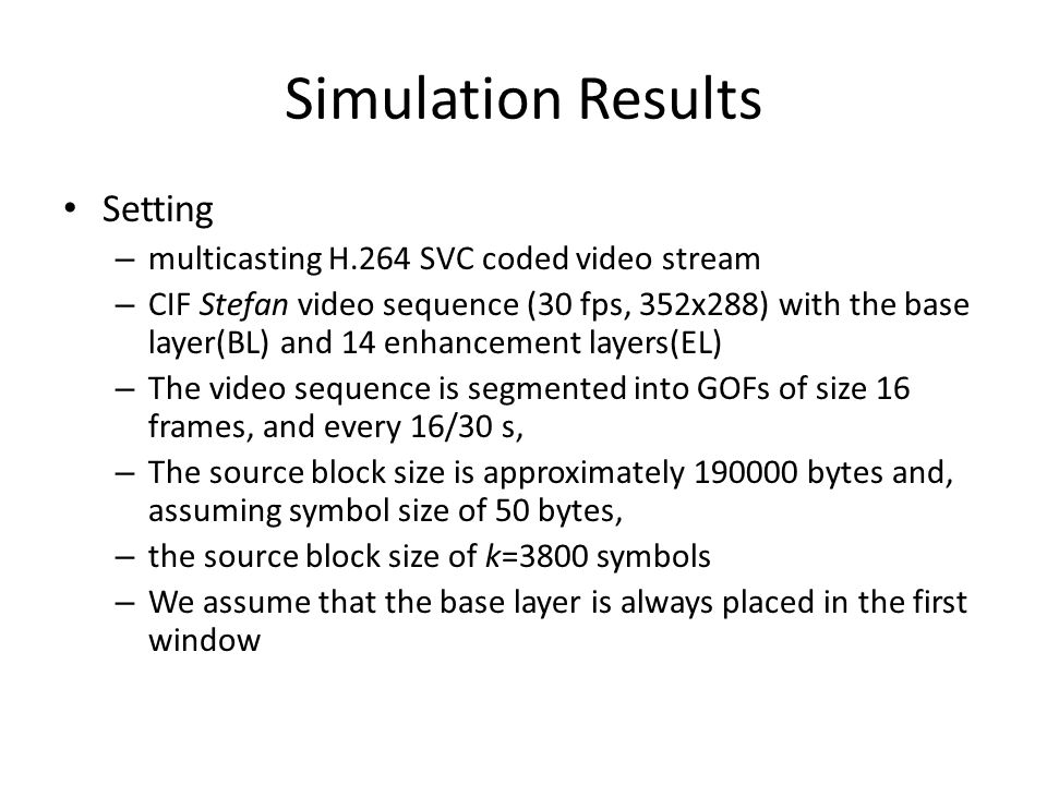 Simulation Results Setting – multicasting H.264 SVC coded video stream – CIF Stefan video sequence (30 fps, 352x288) with the base layer(BL) and 14 enhancement layers(EL) – The video sequence is segmented into GOFs of size 16 frames, and every 16/30 s, – The source block size is approximately 190000 bytes and, assuming symbol size of 50 bytes, – the source block size of k=3800 symbols – We assume that the base layer is always placed in the first window