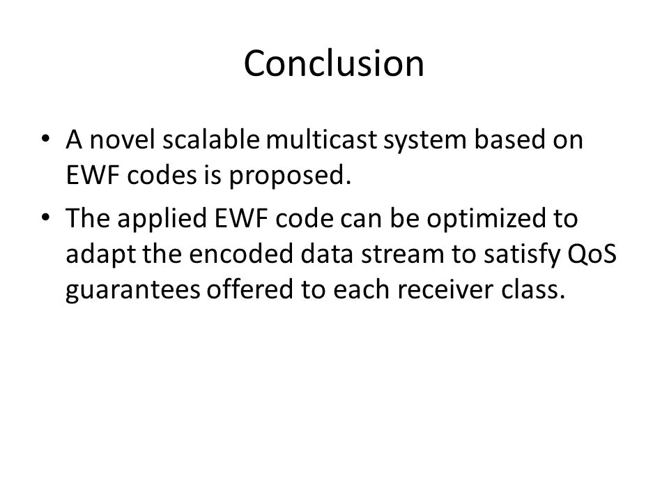 Conclusion A novel scalable multicast system based on EWF codes is proposed. The applied EWF code can be optimized to adapt the encoded data stream to