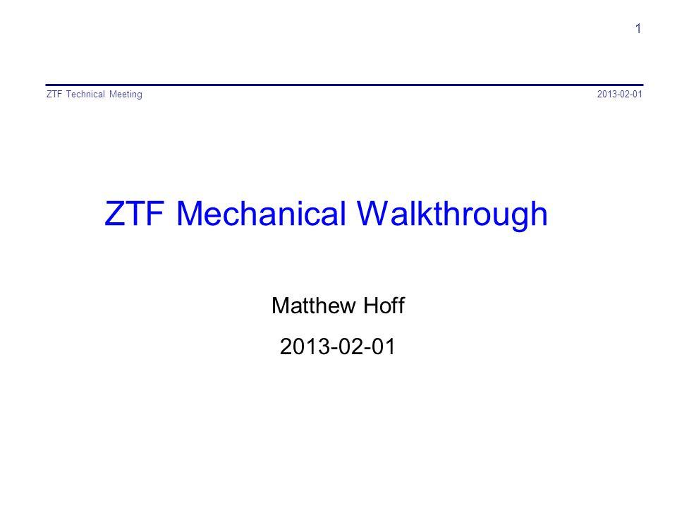 ZTF Mechanical Walkthrough Matthew Hoff 2013-02-01 ZTF Technical Meeting 1