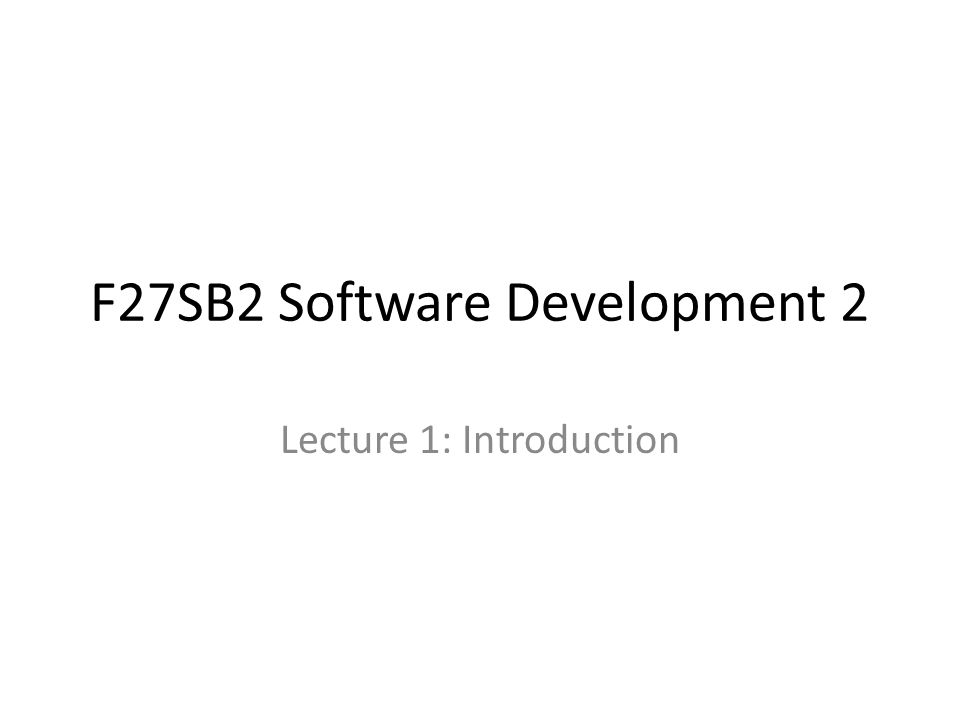F27SB2 Software Development 2 Lecture 1: Introduction