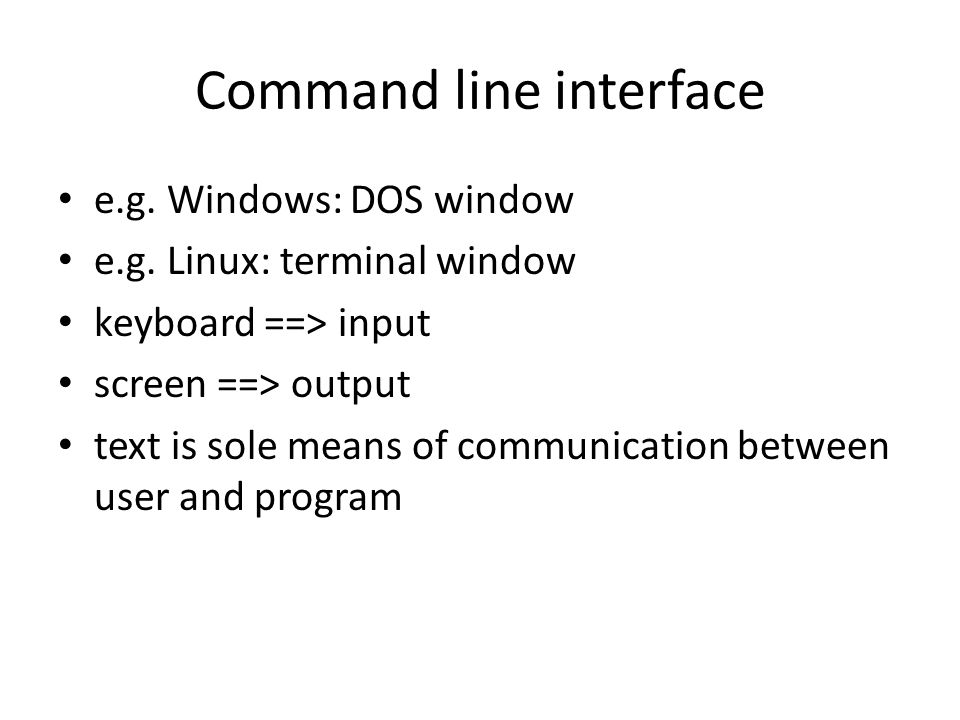 Command line interface e.g. Windows: DOS window e.g. Linux: terminal window keyboard ==> input screen ==> output text is sole means of communication b