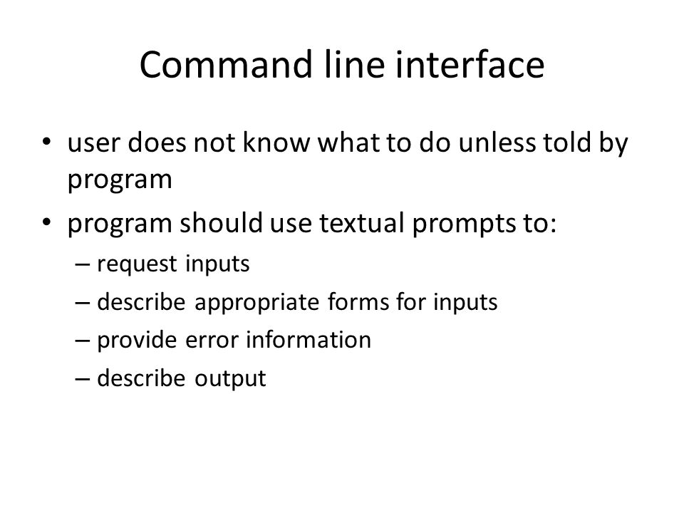 Command line interface user does not know what to do unless told by program program should use textual prompts to: – request inputs – describe appropriate forms for inputs – provide error information – describe output