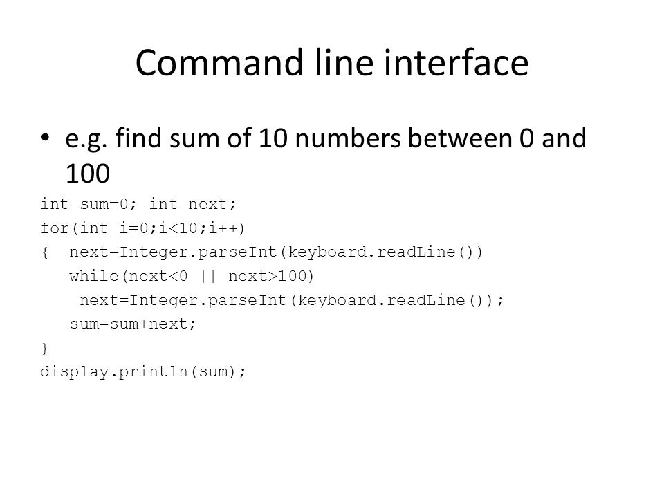 Command line interface e.g. find sum of 10 numbers between 0 and 100 int sum=0; int next; for(int i=0;i<10;i++) { next=Integer.parseInt(keyboard.readL