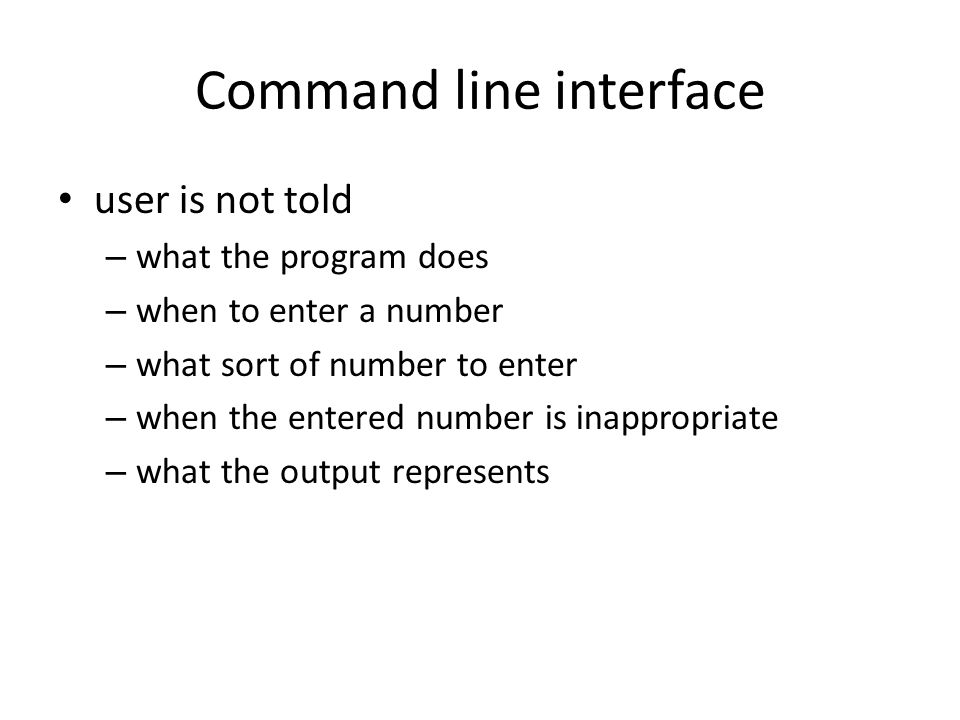 Command line interface user is not told – what the program does – when to enter a number – what sort of number to enter – when the entered number is i