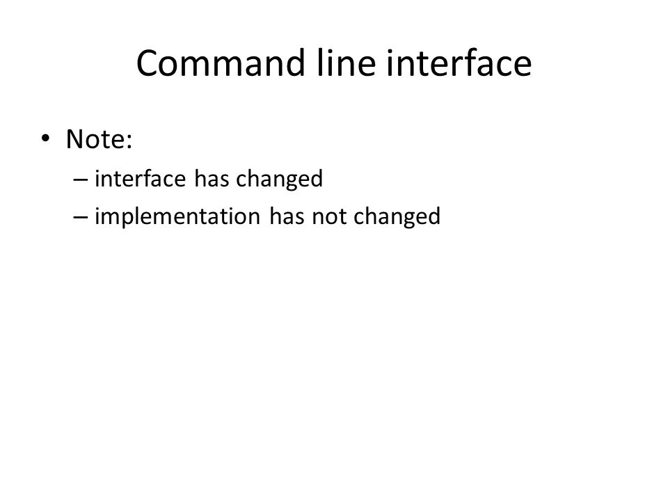 Command line interface Note: – interface has changed – implementation has not changed