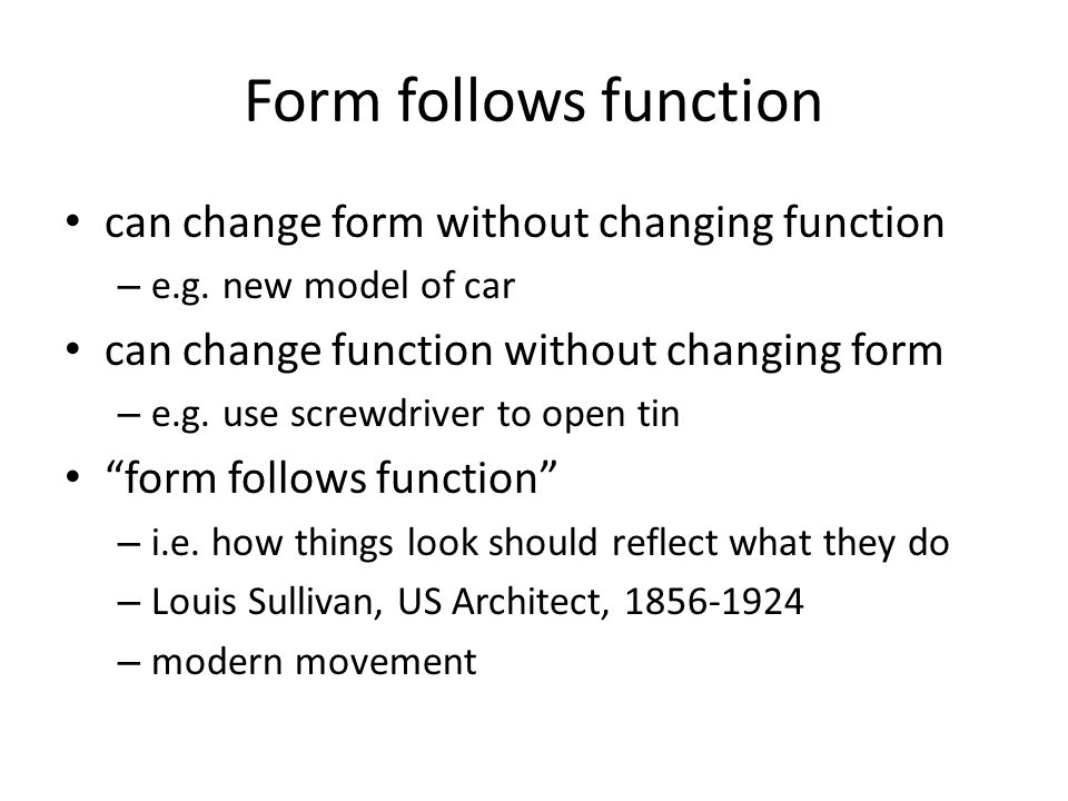 Form follows function can change form without changing function – e.g. new model of car can change function without changing form – e.g. use screwdriv