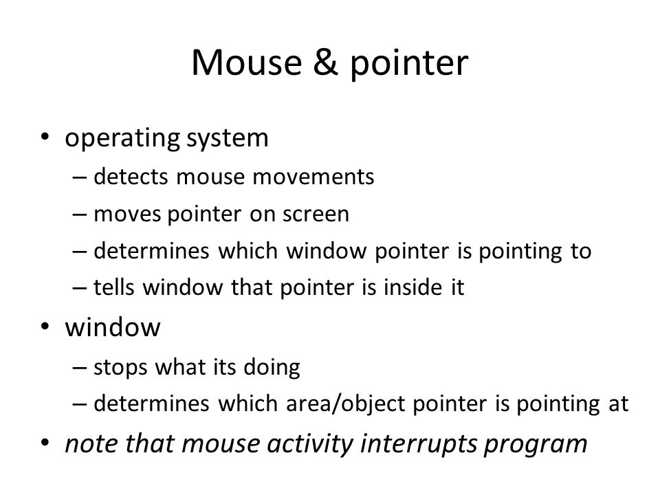 Mouse & pointer operating system – detects mouse movements – moves pointer on screen – determines which window pointer is pointing to – tells window t