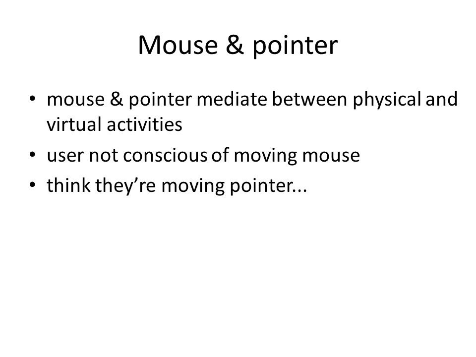 Mouse & pointer mouse & pointer mediate between physical and virtual activities user not conscious of moving mouse think theyre moving pointer...