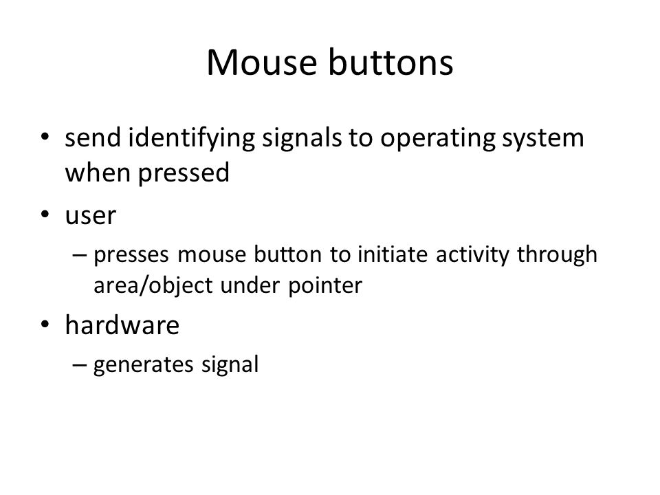 Mouse buttons send identifying signals to operating system when pressed user – presses mouse button to initiate activity through area/object under pointer hardware – generates signal