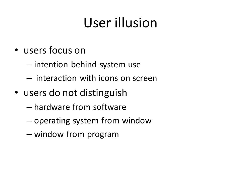 User illusion users focus on – intention behind system use – interaction with icons on screen users do not distinguish – hardware from software – oper
