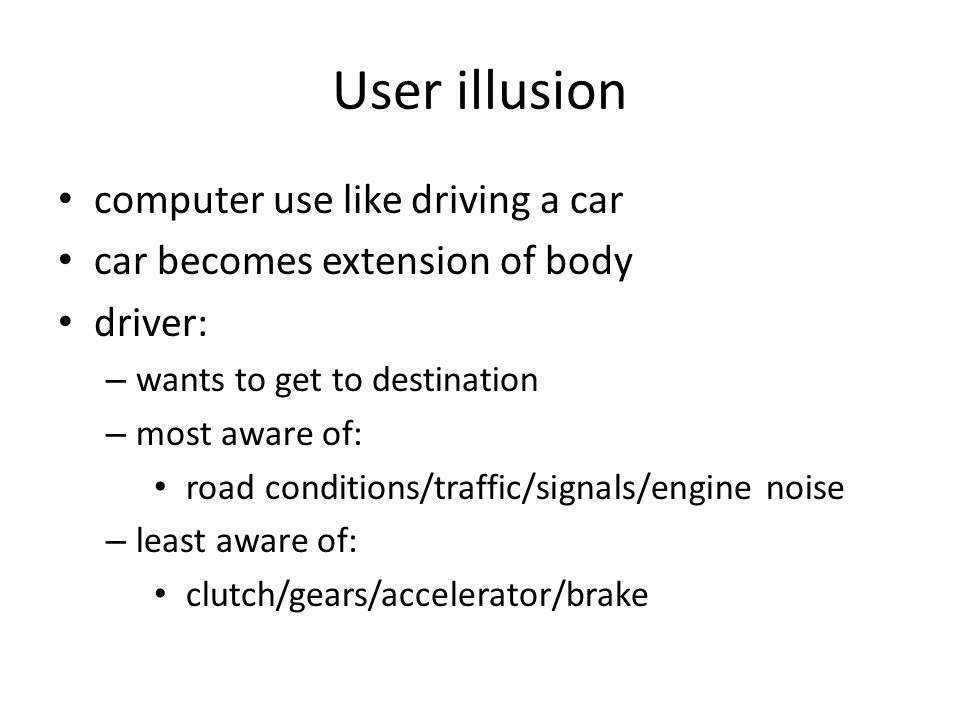 User illusion computer use like driving a car car becomes extension of body driver: – wants to get to destination – most aware of: road conditions/traffic/signals/engine noise – least aware of: clutch/gears/accelerator/brake