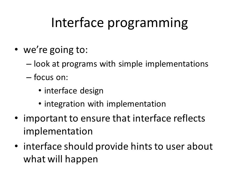 Interface programming were going to: – look at programs with simple implementations – focus on: interface design integration with implementation important to ensure that interface reflects implementation interface should provide hints to user about what will happen