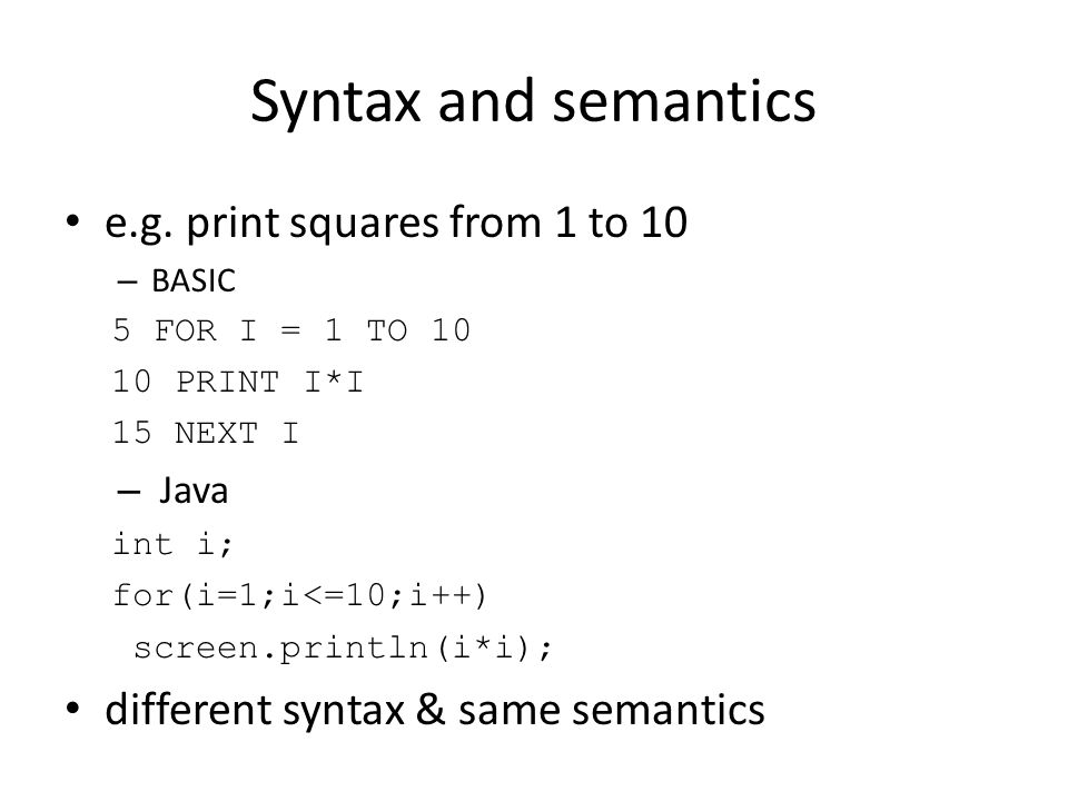 Syntax and semantics e.g. print squares from 1 to 10 – BASIC 5 FOR I = 1 TO 10 10 PRINT I*I 15 NEXT I – Java int i; for(i=1;i<=10;i++) screen.println(