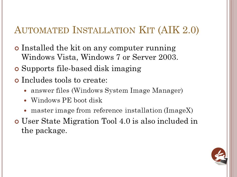 A UTOMATED I NSTALLATION K IT (AIK 2.0) Installed the kit on any computer running Windows Vista, Windows 7 or Server 2003. Supports file-based disk im