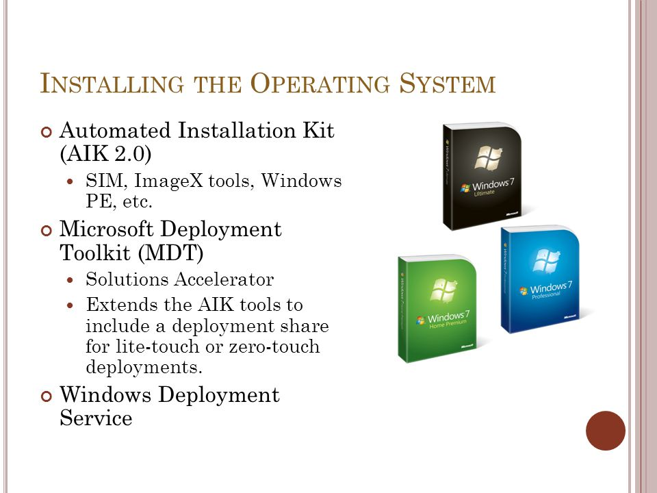 I NSTALLING THE O PERATING S YSTEM Automated Installation Kit (AIK 2.0) SIM, ImageX tools, Windows PE, etc. Microsoft Deployment Toolkit (MDT) Solutio