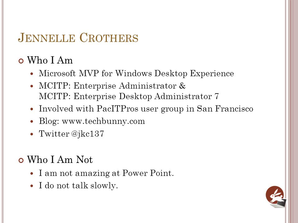 J ENNELLE C ROTHERS Who I Am Microsoft MVP for Windows Desktop Experience MCITP: Enterprise Administrator & MCITP: Enterprise Desktop Administrator 7