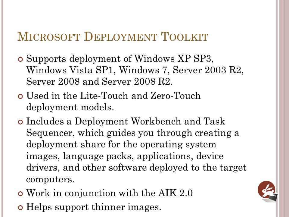 M ICROSOFT D EPLOYMENT T OOLKIT Supports deployment of Windows XP SP3, Windows Vista SP1, Windows 7, Server 2003 R2, Server 2008 and Server 2008 R2.