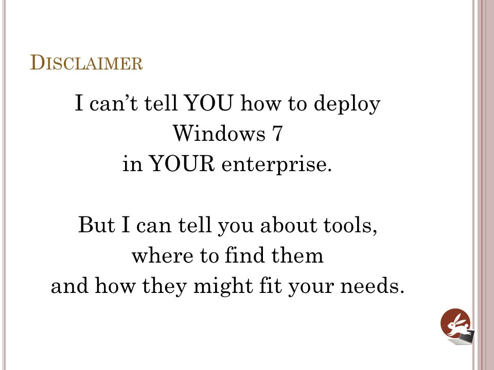 D ISCLAIMER I cant tell YOU how to deploy Windows 7 in YOUR enterprise. But I can tell you about tools, where to find them and how they might fit your