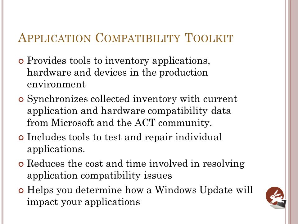 A PPLICATION C OMPATIBILITY T OOLKIT Provides tools to inventory applications, hardware and devices in the production environment Synchronizes collect
