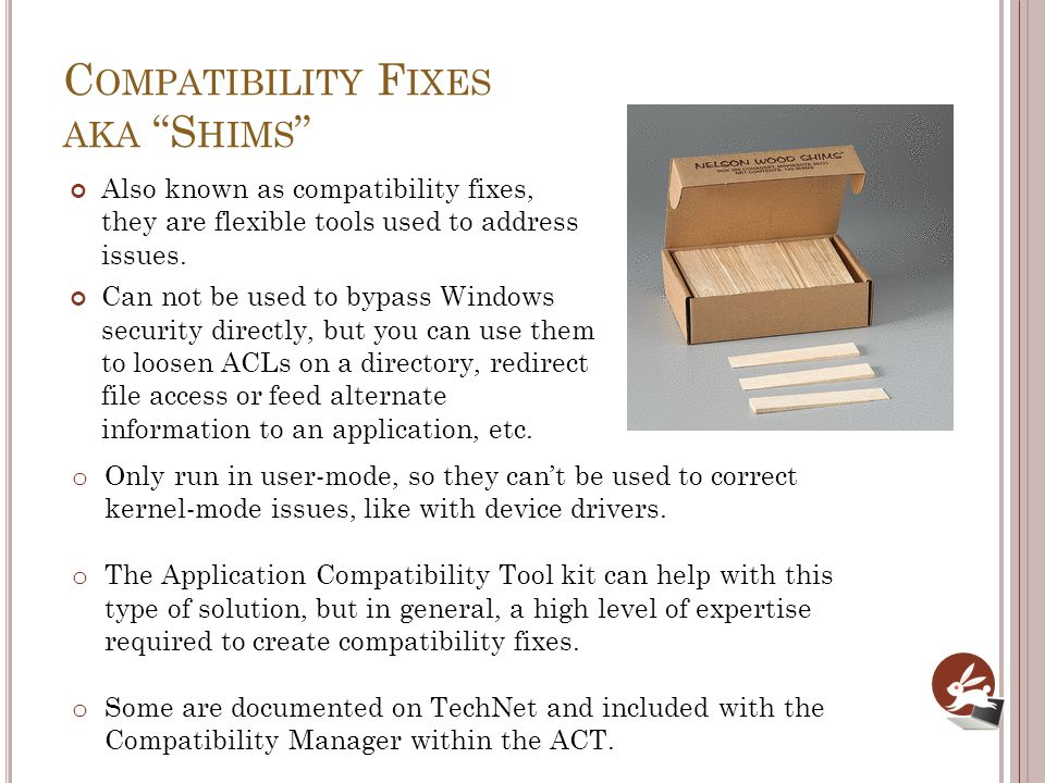C OMPATIBILITY F IXES AKA S HIMS Also known as compatibility fixes, they are flexible tools used to address issues. Can not be used to bypass Windows