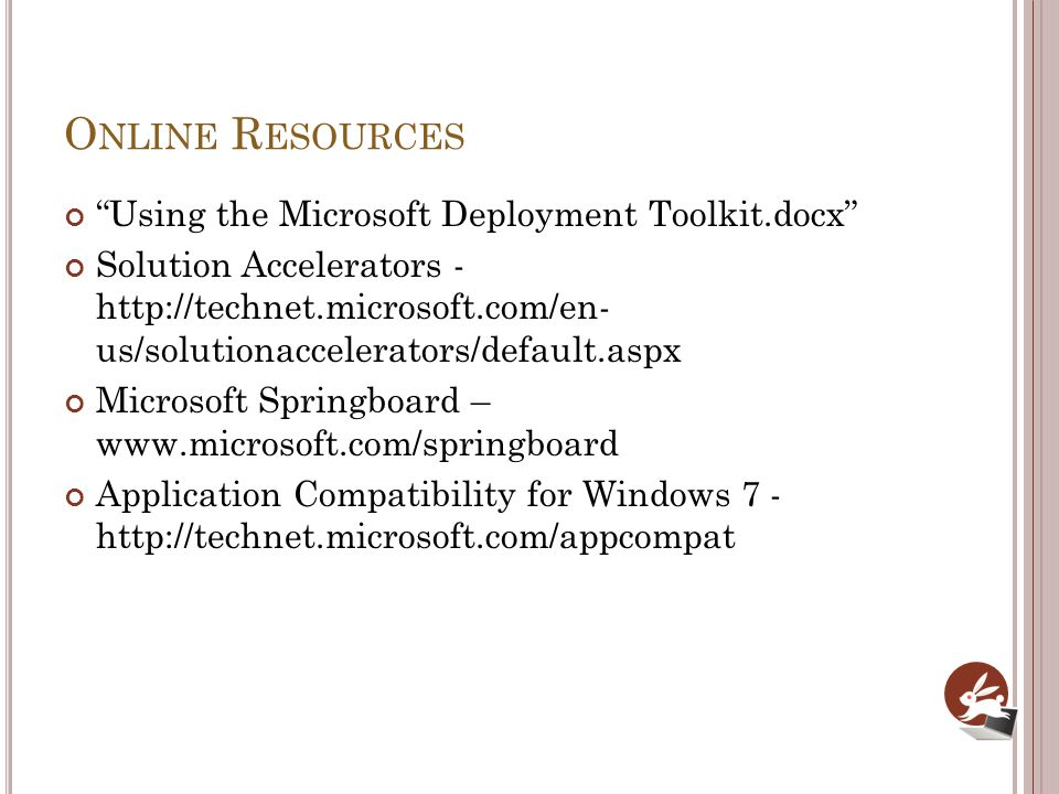 O NLINE R ESOURCES Using the Microsoft Deployment Toolkit.docx Solution Accelerators - http://technet.microsoft.com/en- us/solutionaccelerators/default.aspx Microsoft Springboard – www.microsoft.com/springboard Application Compatibility for Windows 7 - http://technet.microsoft.com/appcompat