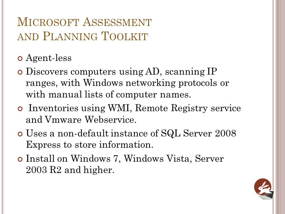 M ICROSOFT A SSESSMENT AND P LANNING T OOLKIT Agent-less Discovers computers using AD, scanning IP ranges, with Windows networking protocols or with m