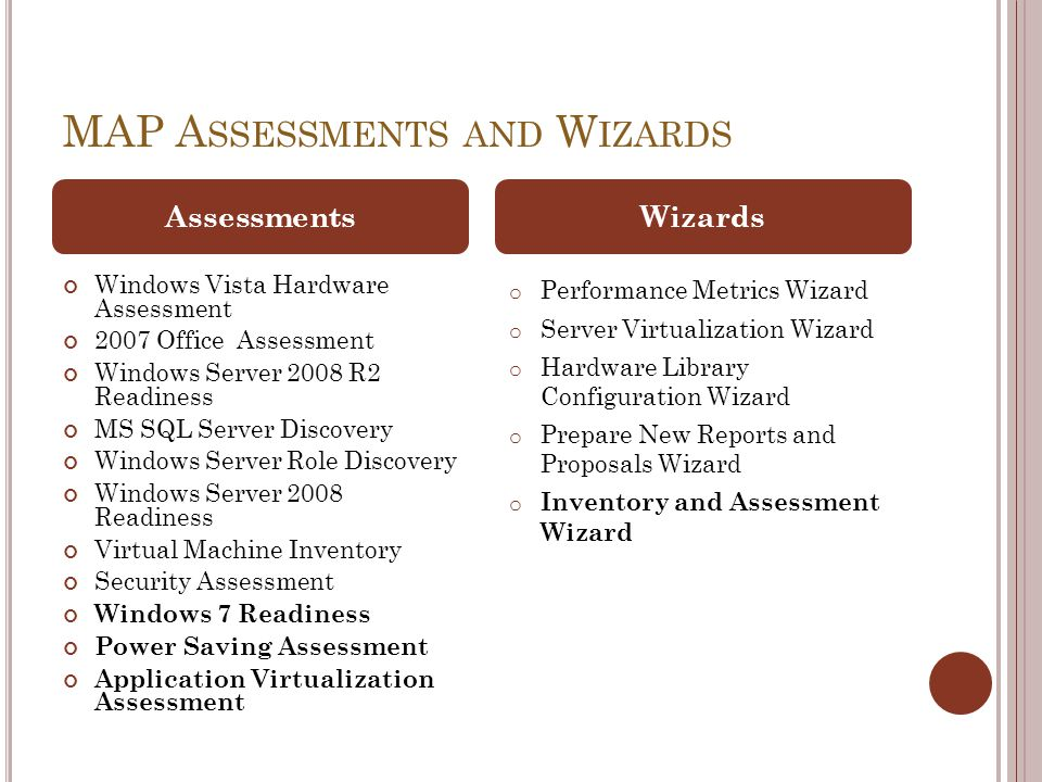 MAP A SSESSMENTS AND W IZARDS Windows Vista Hardware Assessment 2007 Office Assessment Windows Server 2008 R2 Readiness MS SQL Server Discovery Windows Server Role Discovery Windows Server 2008 Readiness Virtual Machine Inventory Security Assessment Windows 7 Readiness Power Saving Assessment Application Virtualization Assessment o Performance Metrics Wizard o Server Virtualization Wizard o Hardware Library Configuration Wizard o Prepare New Reports and Proposals Wizard o Inventory and Assessment Wizard AssessmentsWizards