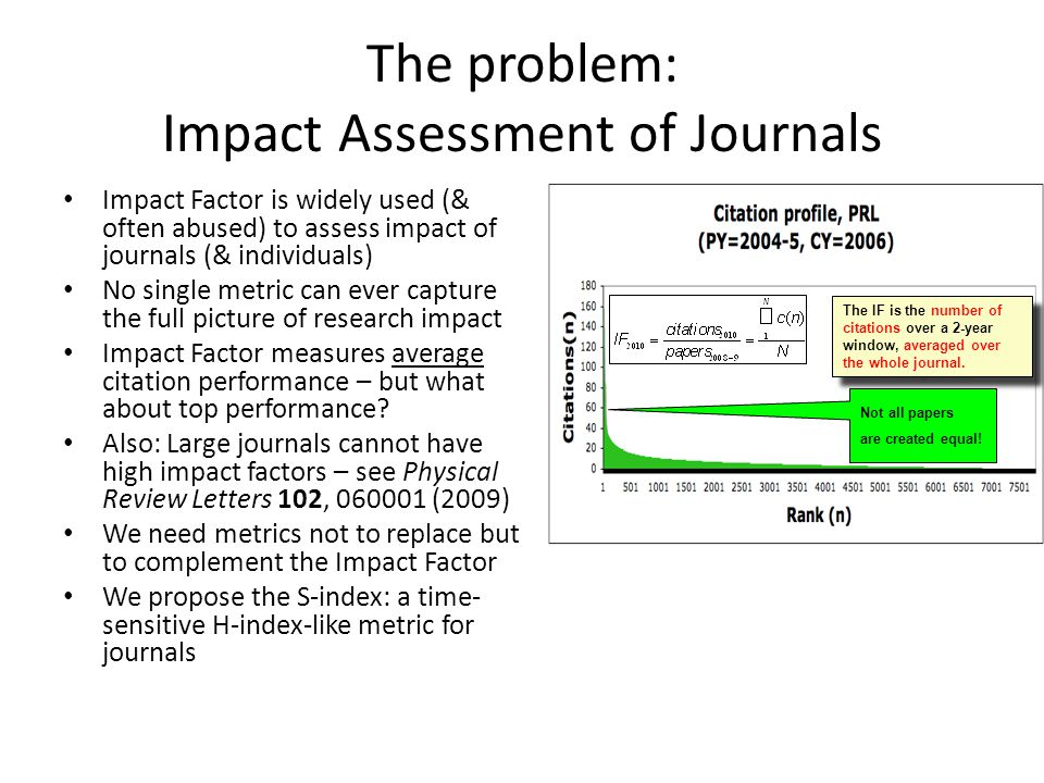 Introduce a new metric for the highly cited papers in a journal: S-index today121110090807 For a set of papers H-index: full publication window, full citation window S-index (for 2011):2009-2010 publication window 2011 citation window H-index S-index 2011 S index = maximum number S of papers, published in 2009-2010, cited more than S times in 2011