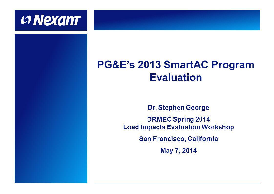 PG&Es 2013 SmartAC Program Evaluation Dr. Stephen George DRMEC Spring 2014 Load Impacts Evaluation Workshop San Francisco, California May 7, 2014