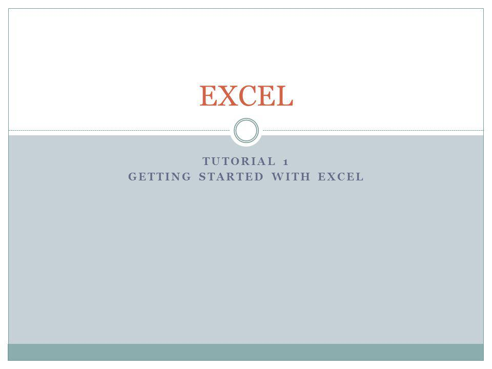 TUTORIAL 1 GETTING STARTED WITH EXCEL EXCEL
