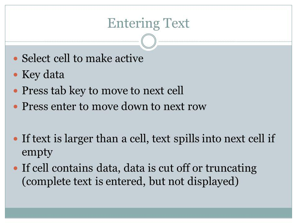 Entering Text Select cell to make active Key data Press tab key to move to next cell Press enter to move down to next row If text is larger than a cel
