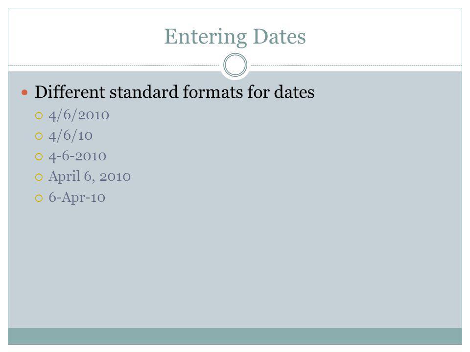 Entering Dates Different standard formats for dates 4/6/2010 4/6/10 4-6-2010 April 6, 2010 6-Apr-10